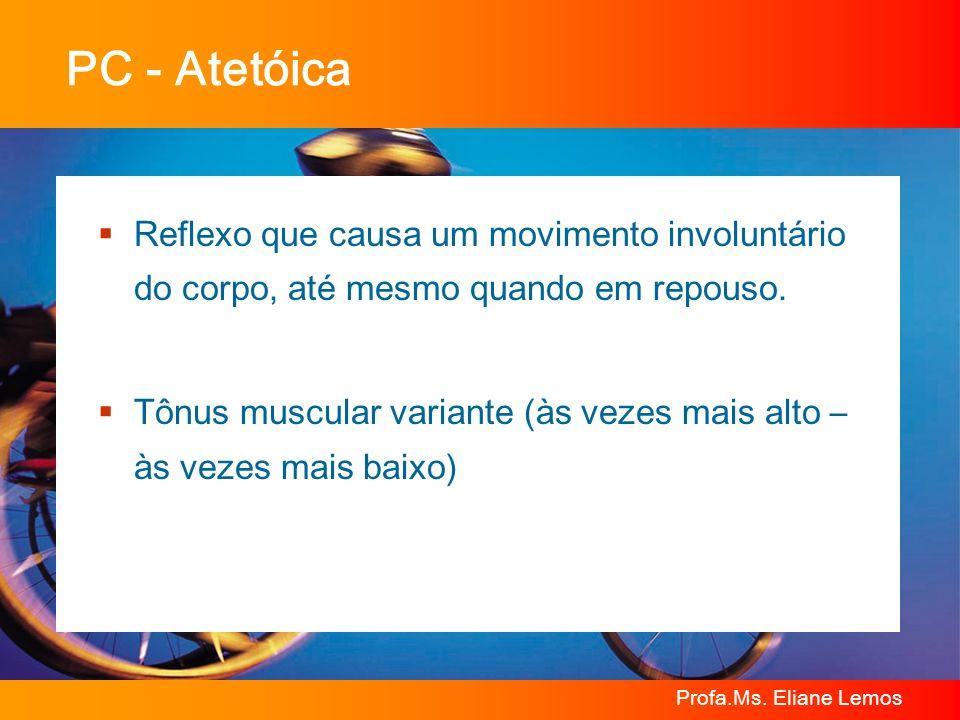 Profa.Ms. Eliane Lemos PC - Atetóica Reflexo que causa um movimento involuntário do corpo, até mesmo quando em repouso. Tônus muscular variante (às ve