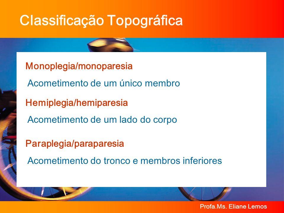 Profa.Ms. Eliane Lemos Classificação Topográfica Monoplegia/monoparesia Acometimento de um único membro Hemiplegia/hemiparesia Acometimento de um lado