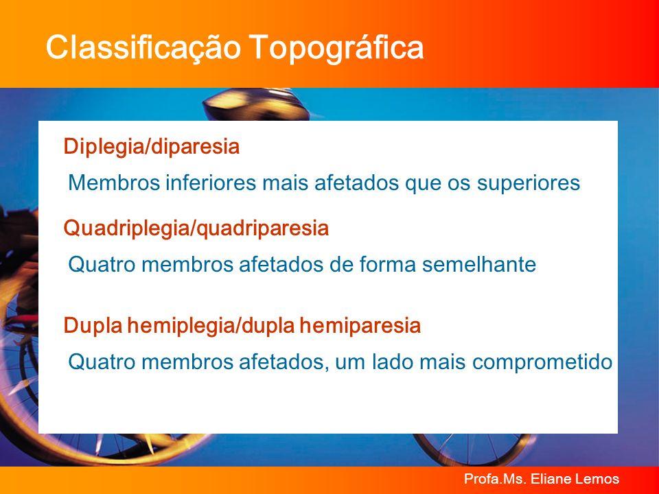 Profa.Ms. Eliane Lemos Classificação Topográfica Diplegia/diparesia Membros inferiores mais afetados que os superiores Quadriplegia/quadriparesia Quat