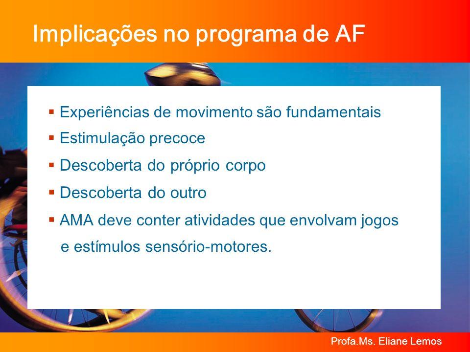 Profa.Ms. Eliane Lemos Implicações no programa de AF Experiências de movimento são fundamentais Estimulação precoce Descoberta do próprio corpo Descob