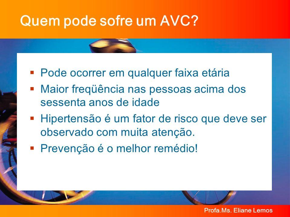 Profa.Ms. Eliane Lemos Quem pode sofre um AVC? Pode ocorrer em qualquer faixa etária Maior freqüência nas pessoas acima dos sessenta anos de idade Hip