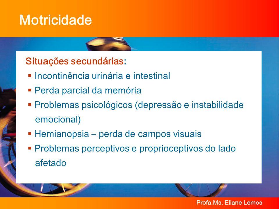 Profa.Ms. Eliane Lemos Motricidade Situações secundárias: Incontinência urinária e intestinal Perda parcial da memória Problemas psicológicos (depress