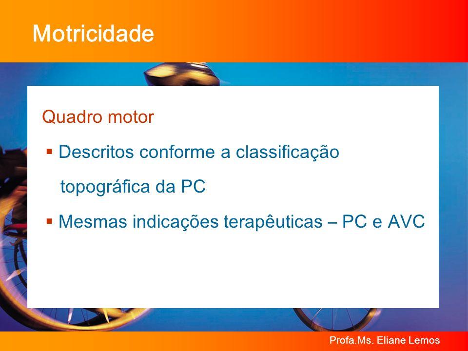 Profa.Ms. Eliane Lemos Motricidade Quadro motor Descritos conforme a classificação topográfica da PC Mesmas indicações terapêuticas – PC e AVC