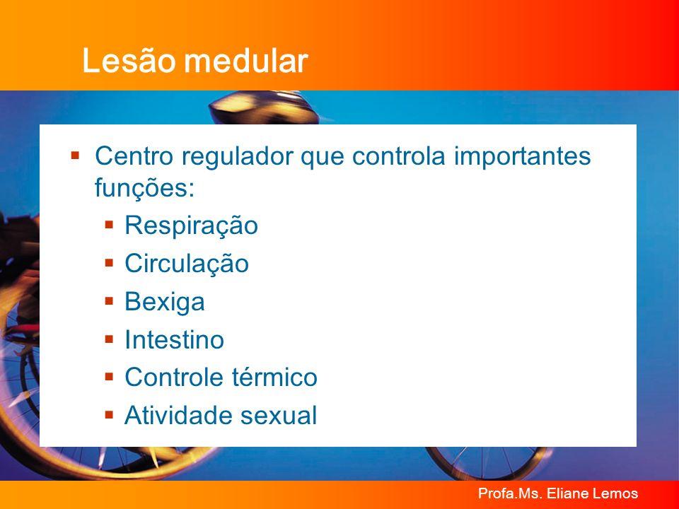 Profa.Ms. Eliane Lemos Lesão medular Centro regulador que controla importantes funções: Respiração Circulação Bexiga Intestino Controle térmico Ativid