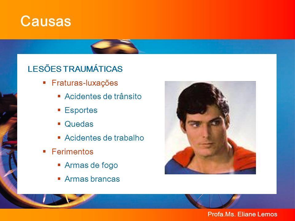 Profa.Ms. Eliane Lemos Causas LESÕES TRAUMÁTICAS Fraturas-luxações Acidentes de trânsito Esportes Quedas Acidentes de trabalho Ferimentos Armas de fog