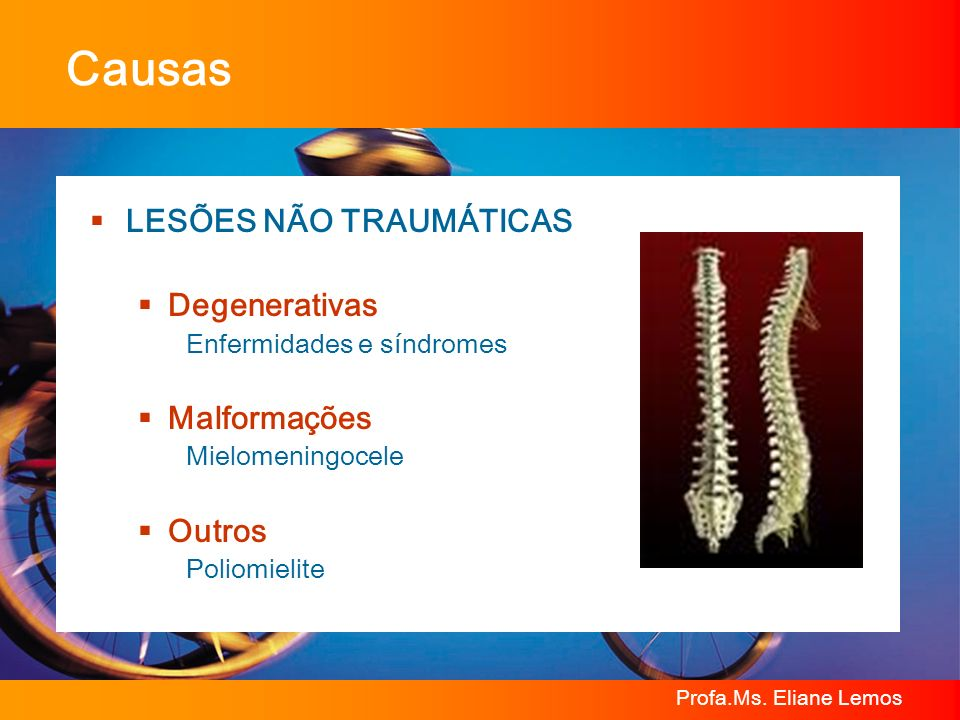 Profa.Ms. Eliane Lemos Causas LESÕES NÃO TRAUMÁTICAS Degenerativas Enfermidades e síndromes Malformações Mielomeningocele Outros Poliomielite