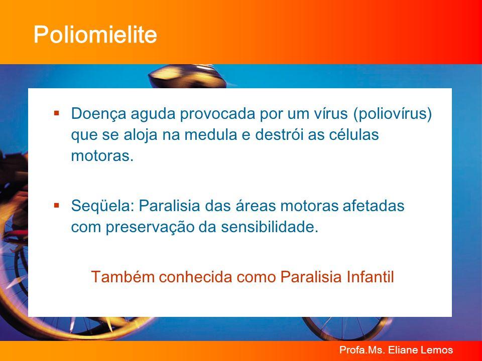 Profa.Ms. Eliane Lemos Poliomielite Doença aguda provocada por um vírus (poliovírus) que se aloja na medula e destrói as células motoras. Seqüela: Par
