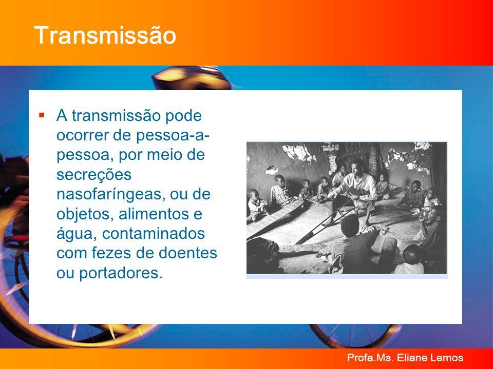 Profa.Ms. Eliane Lemos Transmissão A transmissão pode ocorrer de pessoa-a- pessoa, por meio de secre ç ões nasofar í ngeas, ou de objetos, alimentos e