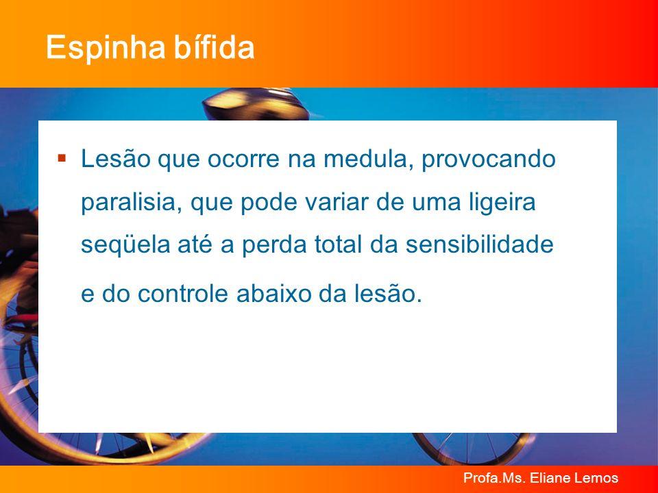 Profa.Ms. Eliane Lemos Espinha bífida Lesão que ocorre na medula, provocando paralisia, que pode variar de uma ligeira seqüela até a perda total da se