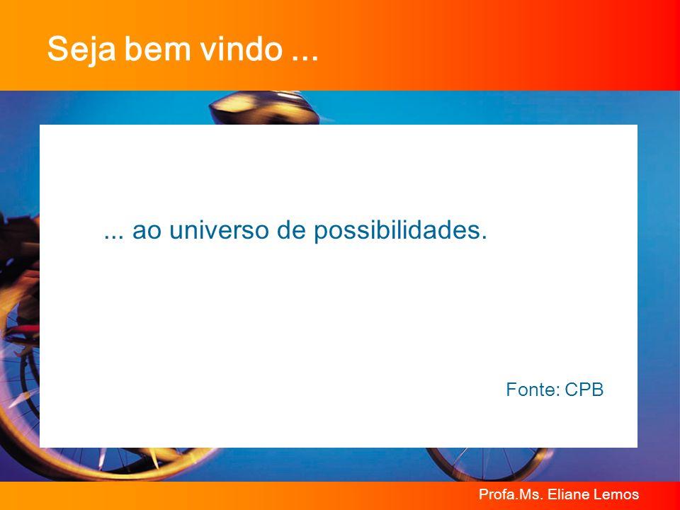 Profa.Ms. Eliane Lemos Seja bem vindo...... ao universo de possibilidades. Fonte: CPB
