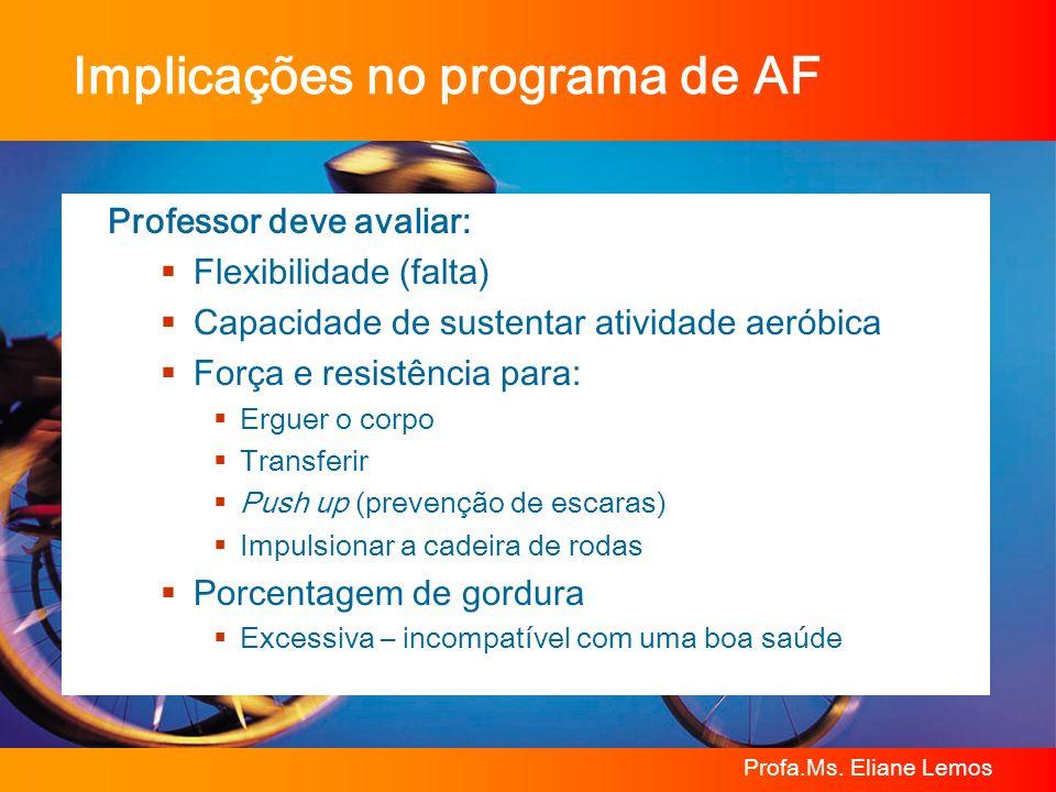 Profa.Ms. Eliane Lemos Implicações no programa de AF Professor deve avaliar: Flexibilidade (falta) Capacidade de sustentar atividade aeróbica Força e