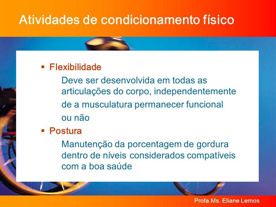 Profa.Ms. Eliane Lemos Atividades de condicionamento físico Flexibilidade Deve ser desenvolvida em todas as articulações do corpo, independentemente d