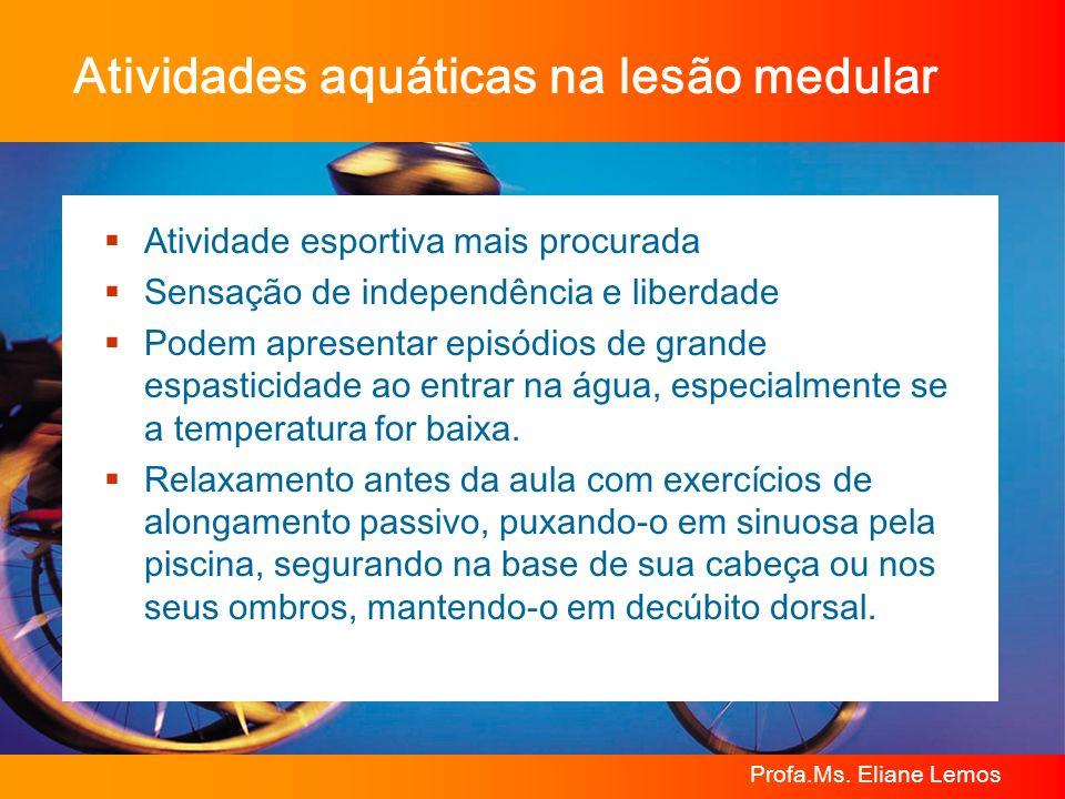 Profa.Ms. Eliane Lemos Atividades aquáticas na lesão medular Atividade esportiva mais procurada Sensação de independência e liberdade Podem apresentar