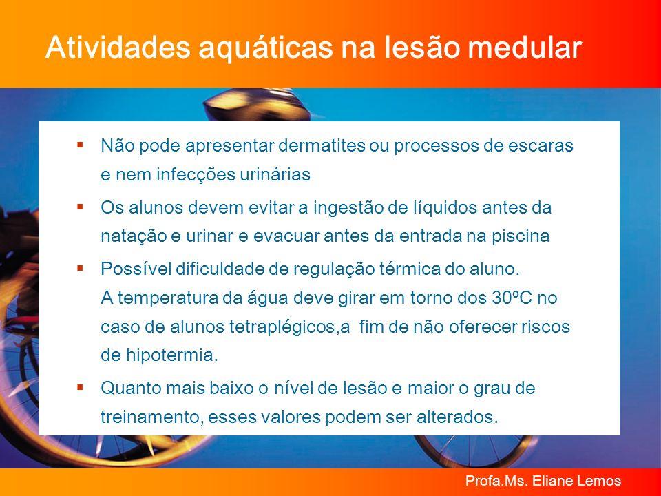 Profa.Ms. Eliane Lemos Atividades aquáticas na lesão medular Não pode apresentar dermatites ou processos de escaras e nem infecções urinárias Os aluno