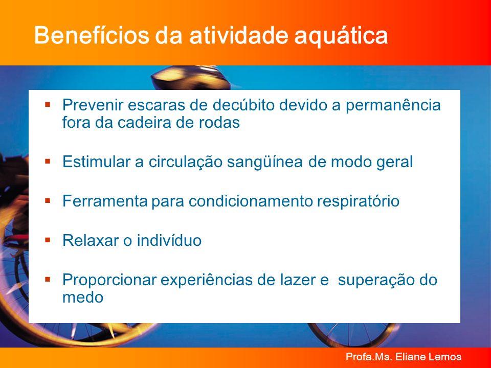 Profa.Ms. Eliane Lemos Benefícios da atividade aquática Prevenir escaras de decúbito devido a permanência fora da cadeira de rodas Estimular a circula
