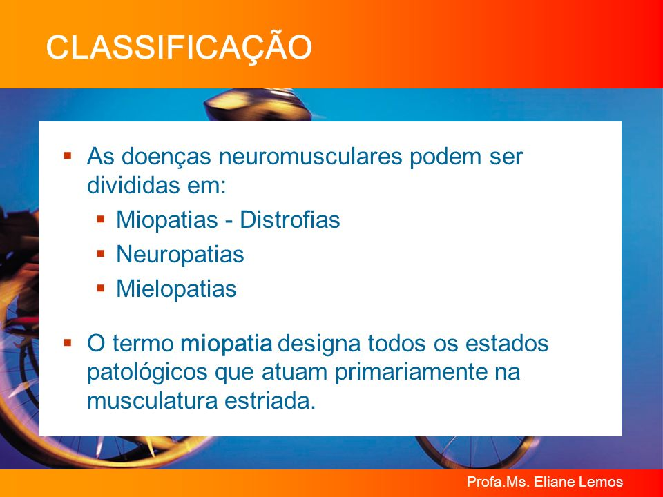 CLASSIFICAÇÃO As doenças neuromusculares podem ser divididas em: Miopatias - Distrofias Neuropatias Mielopatias O termo miopatia designa todos os esta