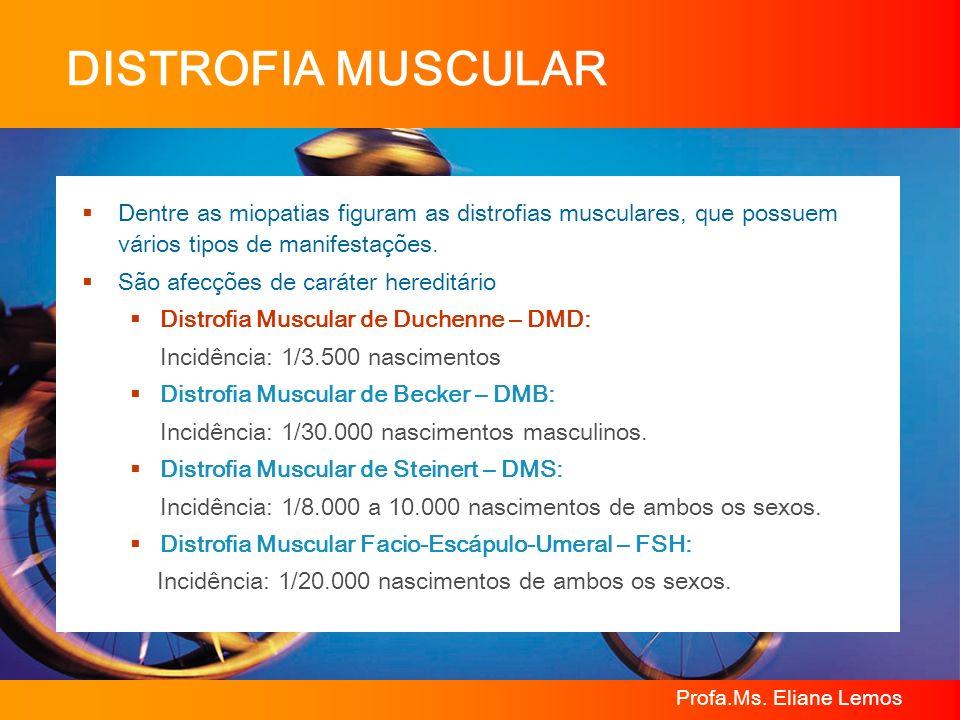 Profa.Ms. Eliane Lemos DISTROFIA MUSCULAR Dentre as miopatias figuram as distrofias musculares, que possuem vários tipos de manifestações. São afecçõe