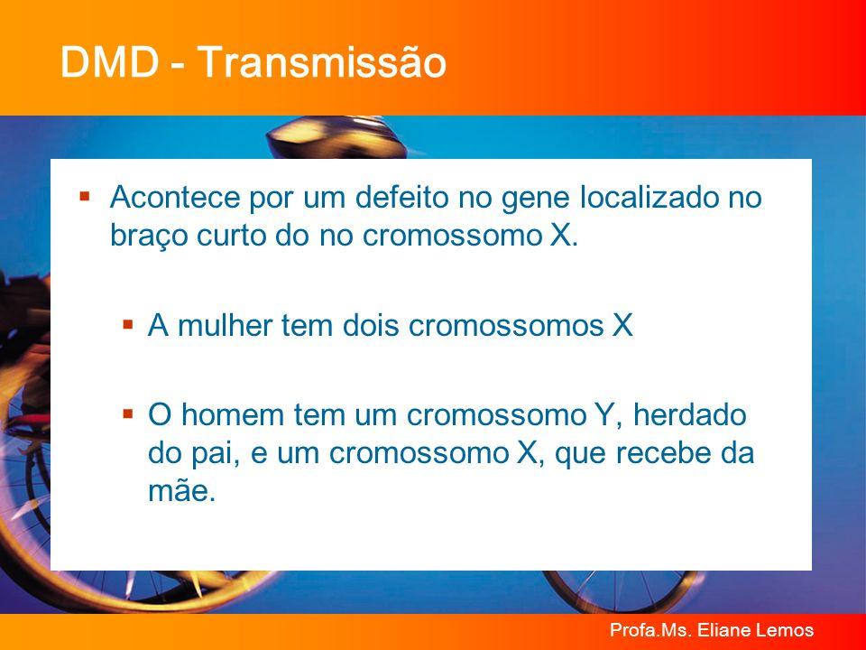 Profa.Ms. Eliane Lemos DMD - Transmissão Acontece por um defeito no gene localizado no braço curto do no cromossomo X. A mulher tem dois cromossomos X
