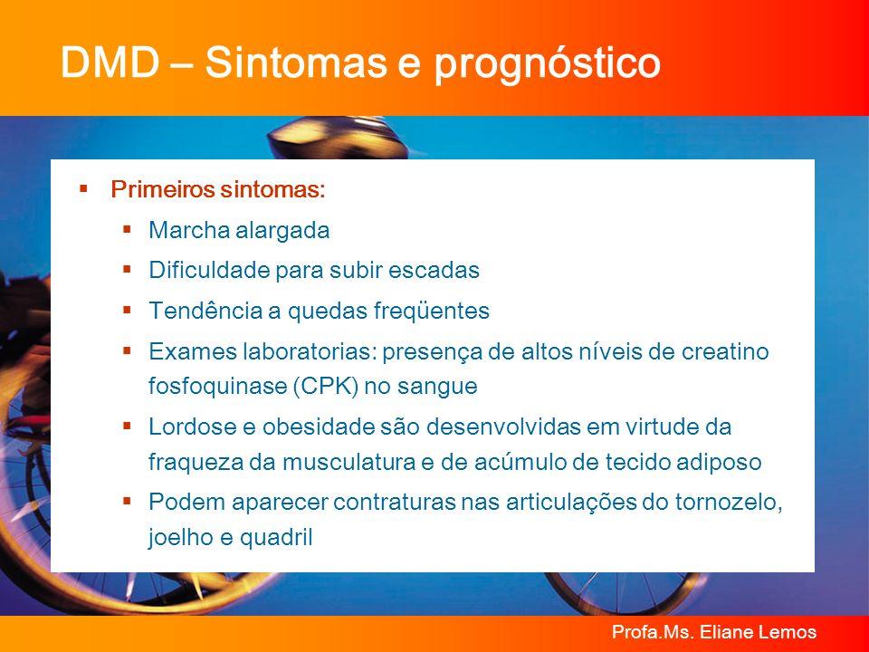 Profa.Ms. Eliane Lemos DMD – Sintomas e prognóstico Primeiros sintomas: Marcha alargada Dificuldade para subir escadas Tendência a quedas freqüentes E