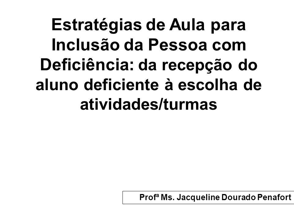 Estratégias de Aula para Inclusão da Pessoa com Deficiência: da recepção do aluno deficiente à escolha de atividades/turmas Profª Ms. Jacqueline Doura