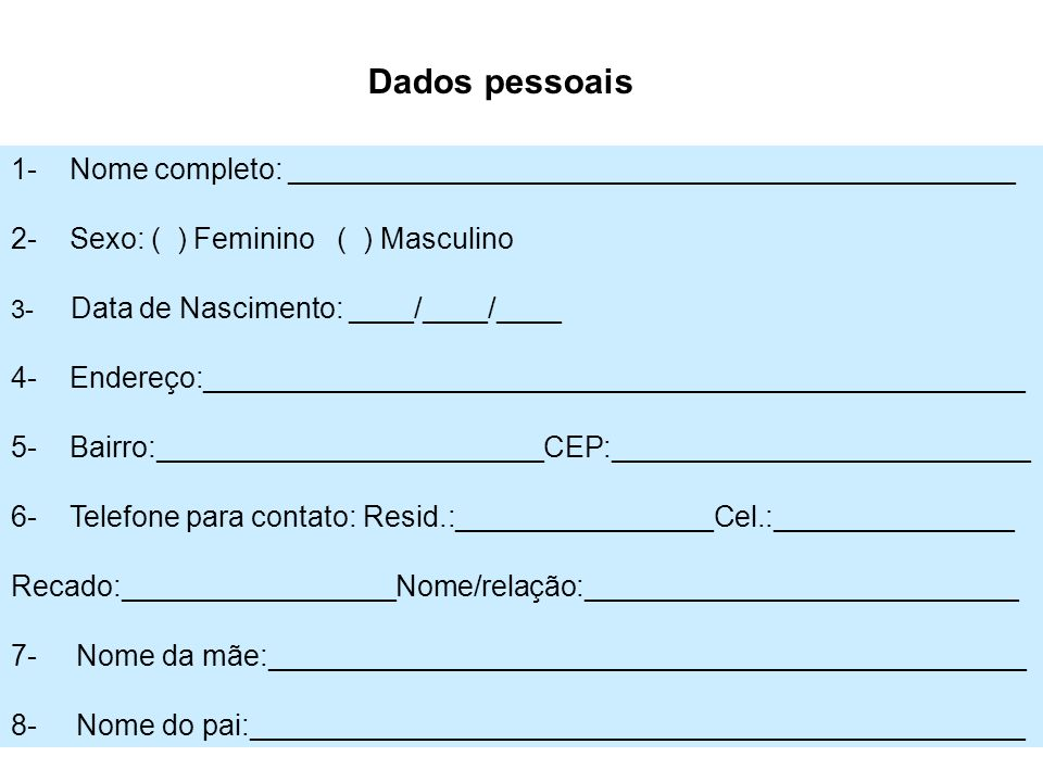 1- Nome completo: _____________________________________________ 2- Sexo: ( ) Feminino ( ) Masculino 3- Data de Nascimento: ____/____/____ 4- Endereço: