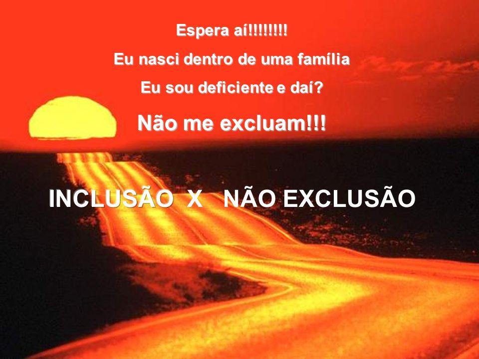 Espera aí!!!!!!!! Eu nasci dentro de uma família Eu sou deficiente e daí? Não me excluam!!!