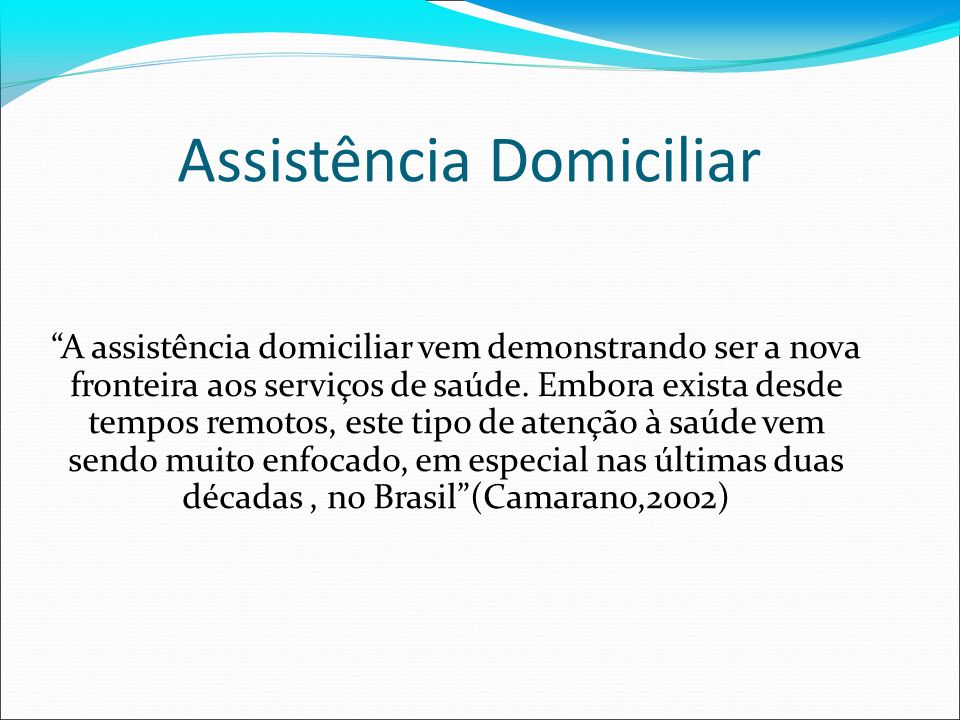 Assistência Domiciliar A assistência domiciliar vem demonstrando ser a nova fronteira aos serviços de saúde. Embora exista desde tempos remotos, este