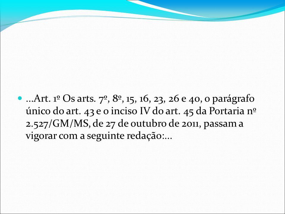 ...Art. 1º Os arts. 7º, 8º, 15, 16, 23, 26 e 40, o parágrafo único do art. 43 e o inciso IV do art. 45 da Portaria nº 2.527/GM/MS, de 27 de outubro de
