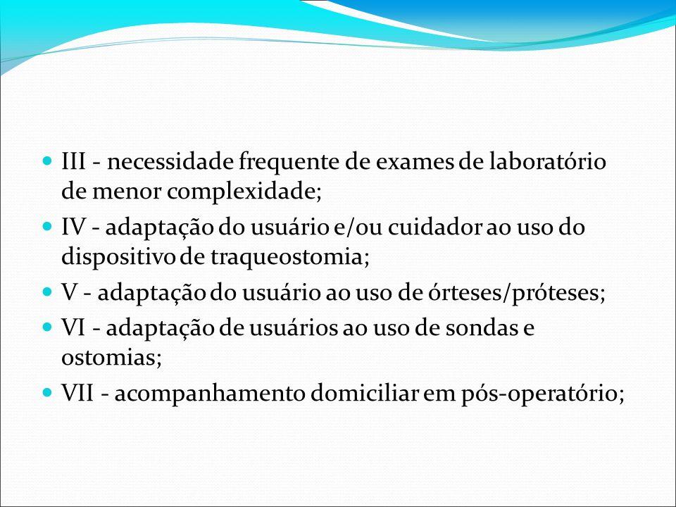 III - necessidade frequente de exames de laboratório de menor complexidade; IV - adaptação do usuário e/ou cuidador ao uso do dispositivo de traqueost