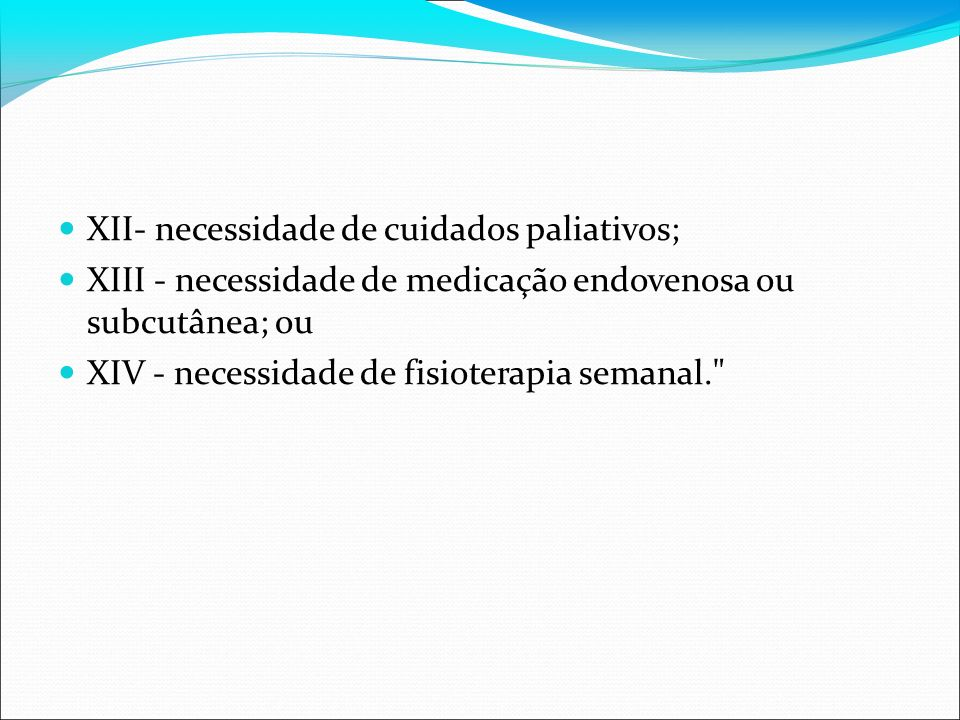 XII- necessidade de cuidados paliativos; XIII - necessidade de medicação endovenosa ou subcutânea; ou XIV - necessidade de fisioterapia semanal.