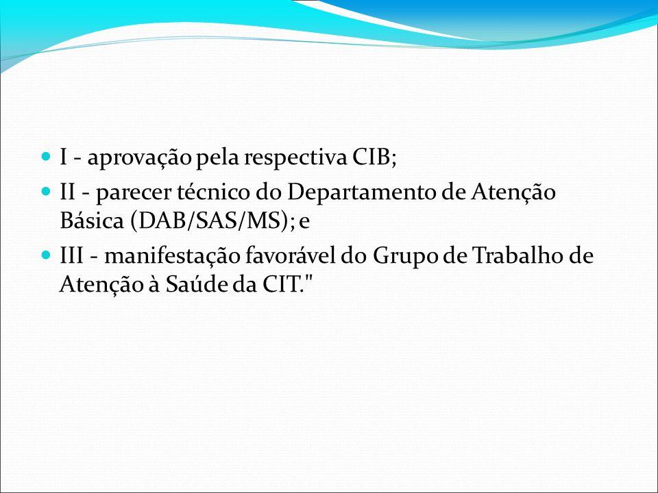 I - aprovação pela respectiva CIB; II - parecer técnico do Departamento de Atenção Básica (DAB/SAS/MS); e III - manifestação favorável do Grupo de Tra