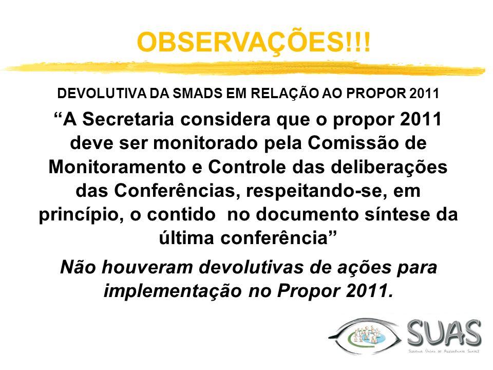 OBSERVAÇÕES!!! DEVOLUTIVA DA SMADS EM RELAÇÃO AO PROPOR 2011 A Secretaria considera que o propor 2011 deve ser monitorado pela Comissão de Monitoramen