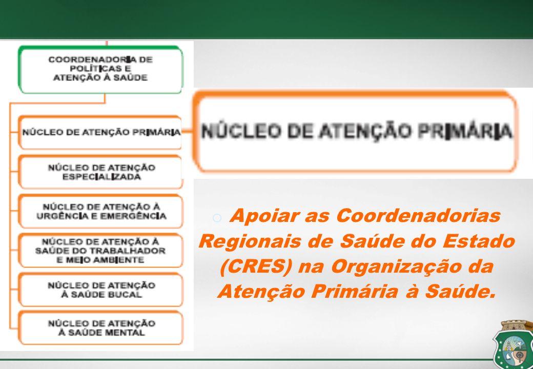 o Apoiar as Coordenadorias Regionais de Saúde do Estado (CRES) na Organização da Atenção Primária à Saúde.