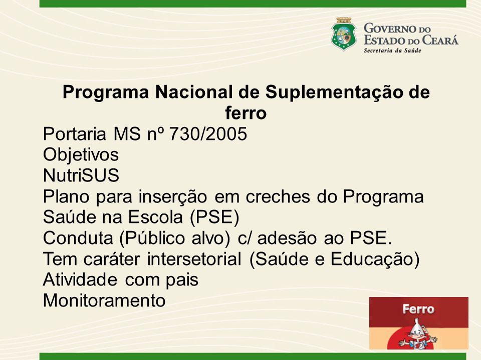 Programa Nacional de Suplementação de ferro Portaria MS nº 730/2005 Objetivos NutriSUS Plano para inserção em creches do Programa Saúde na Escola (PSE