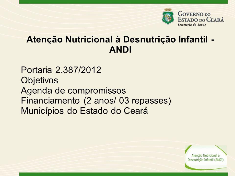 Atenção Nutricional à Desnutrição Infantil - ANDI Portaria 2.387/2012 Objetivos Agenda de compromissos Financiamento (2 anos/ 03 repasses) Municípios