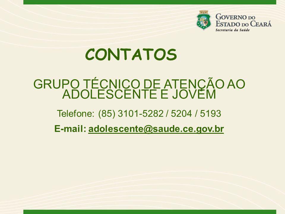 CONTATOS GRUPO TÉCNICO DE ATENÇÃO AO ADOLESCENTE E JOVEM Telefone: (85) 3101-5282 / 5204 / 5193 E-mail: adolescente@saude.ce.gov.br