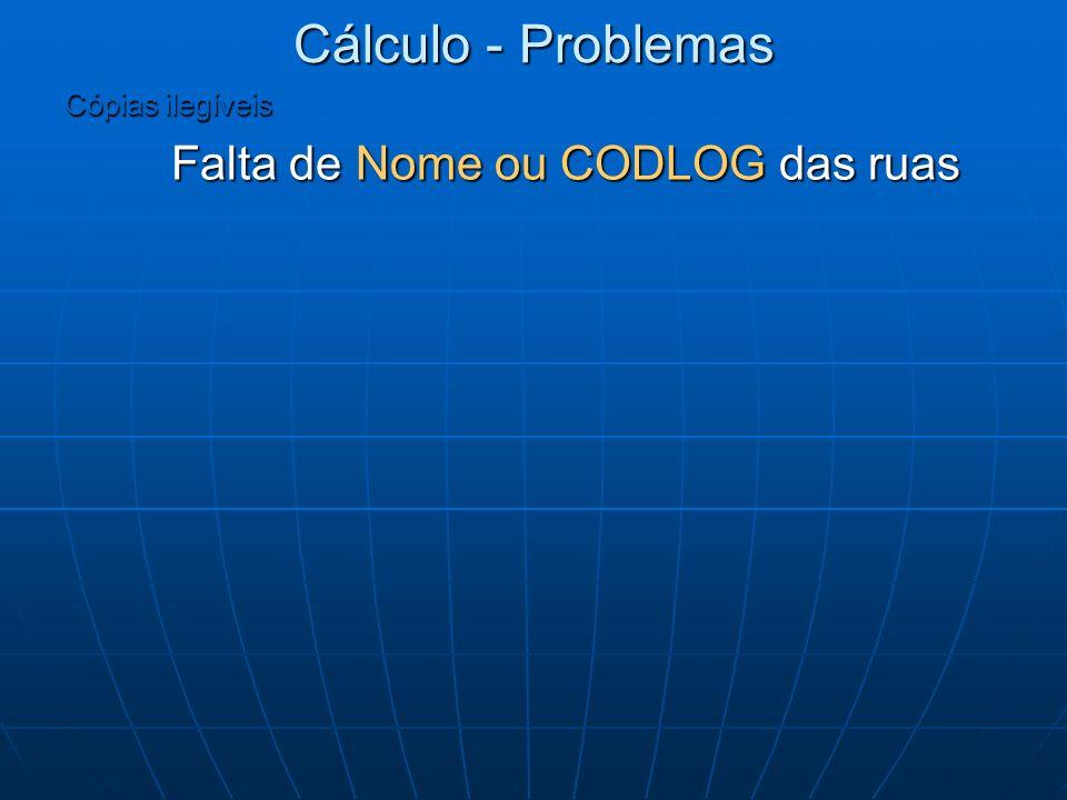 Cálculo - Problemas Cópias ilegíveis Falta de Nome ou CODLOG das ruas Falta de Nome ou CODLOG das ruas