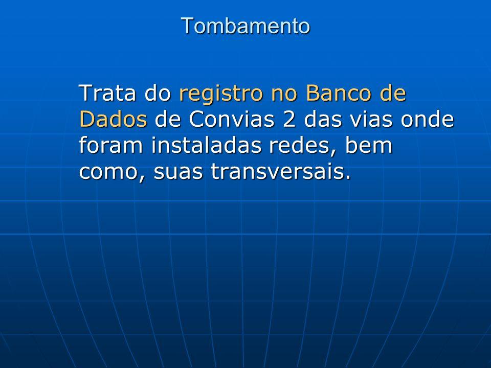 Tombamento Trata do registro no Banco de Dados de Convias 2 das vias onde foram instaladas redes, bem como, suas transversais. Trata do registro no Ba
