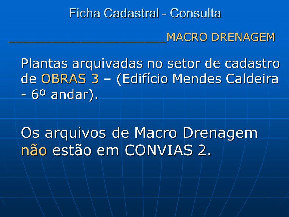 ______________________MACRO DRENAGEM Plantas arquivadas no setor de cadastro de OBRAS 3 – (Edifício Mendes Caldeira - 6º andar). Os arquivos de Macro