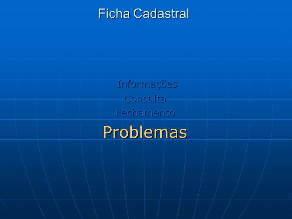 Ficha Cadastral Informações InformaçõesConsultaFechamentoProblemas