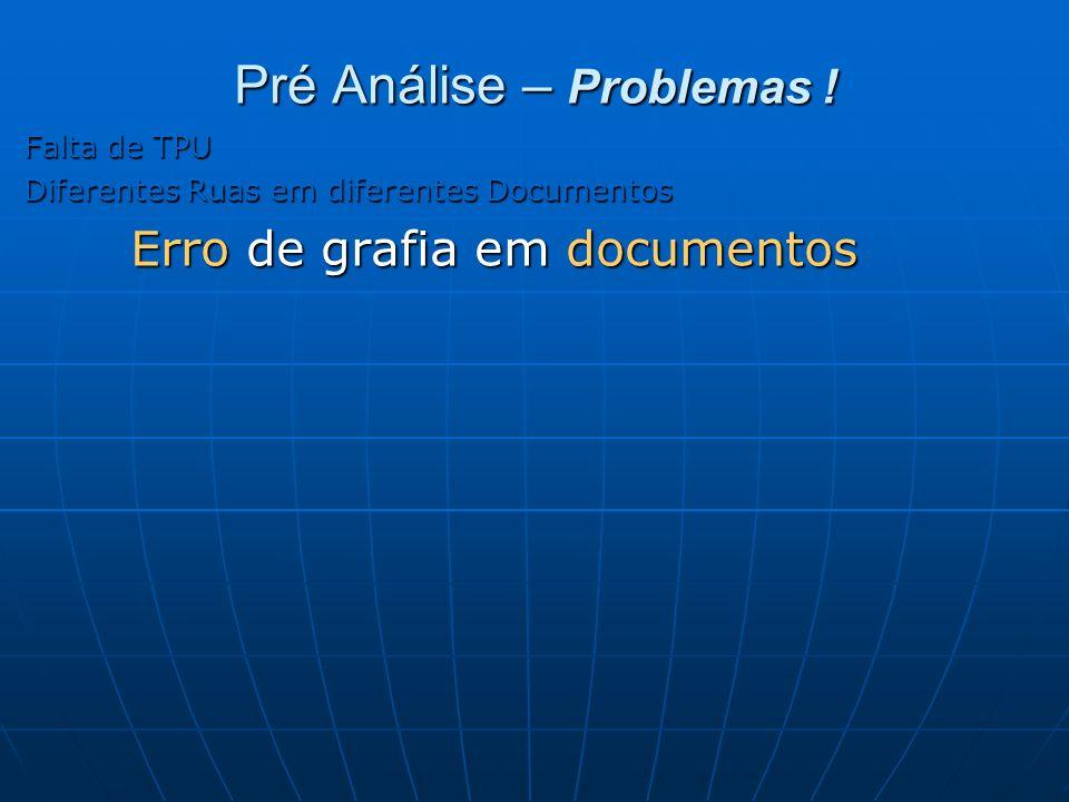 Pré Análise – Problemas ! Falta de TPU Diferentes Ruas em diferentes Documentos Erro de grafia em documentos