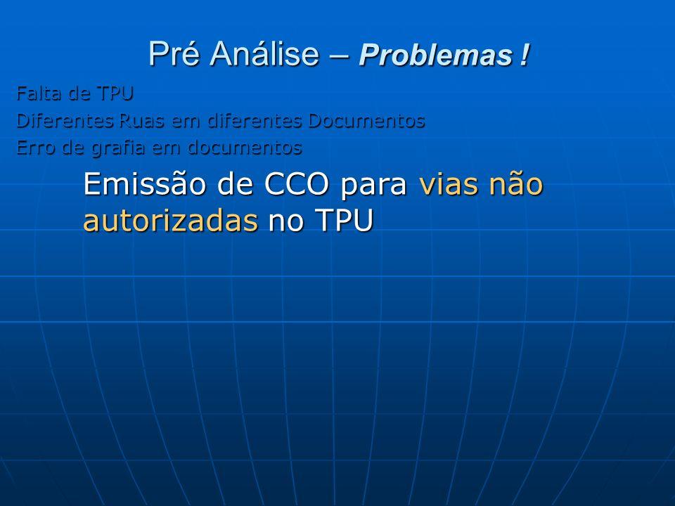 Pré Análise – Problemas ! Falta de TPU Diferentes Ruas em diferentes Documentos Erro de grafia em documentos Emissão de CCO para vias não autorizadas