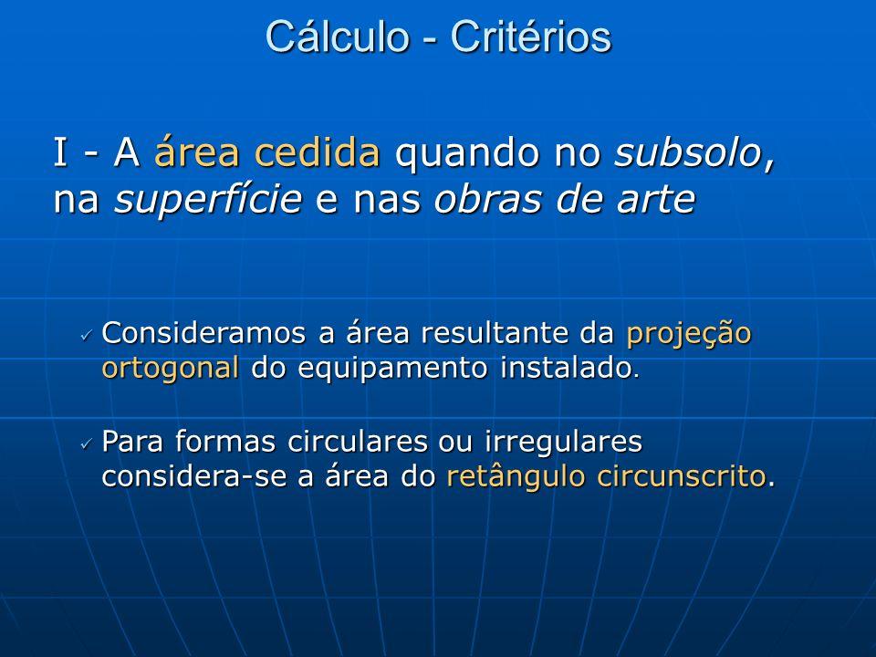 Cálculo - Critérios I - A área cedida quando no subsolo, na superfície e nas obras de arte Consideramos a área resultante da projeção ortogonal do equ