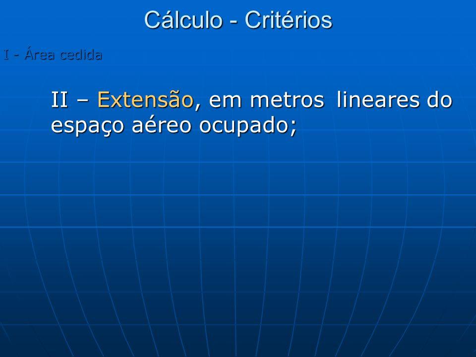 I - Área cedida II – Extensão, em metros lineares do espaço aéreo ocupado; Cálculo - Critérios