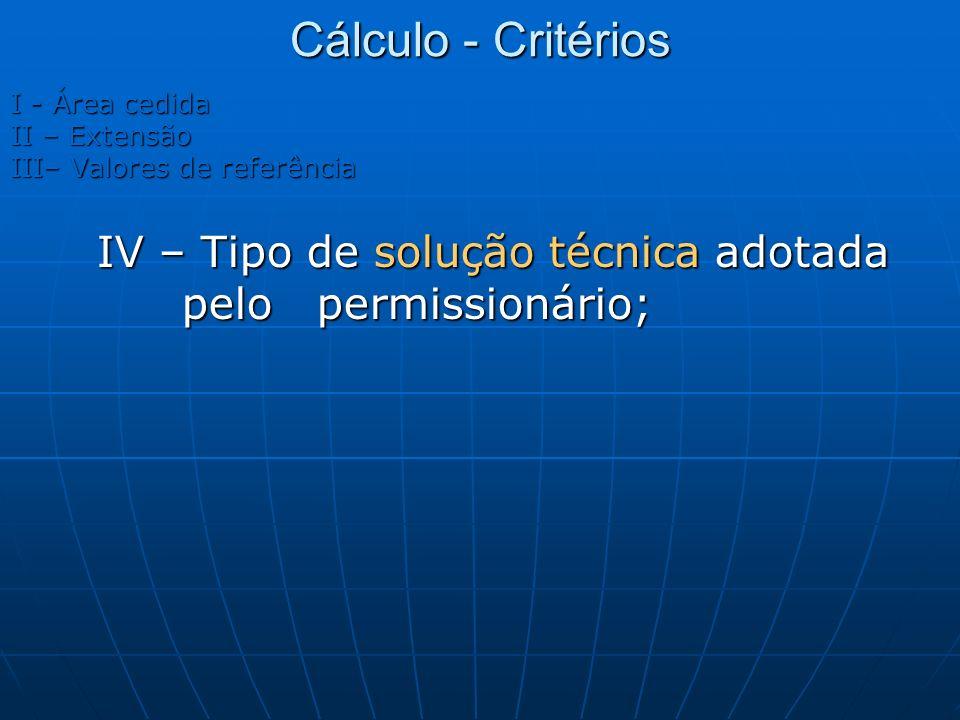 Cálculo - Critérios I - Área cedida II – Extensão III– Valores de referência IV – Tipo de solução técnica adotada pelo permissionário;