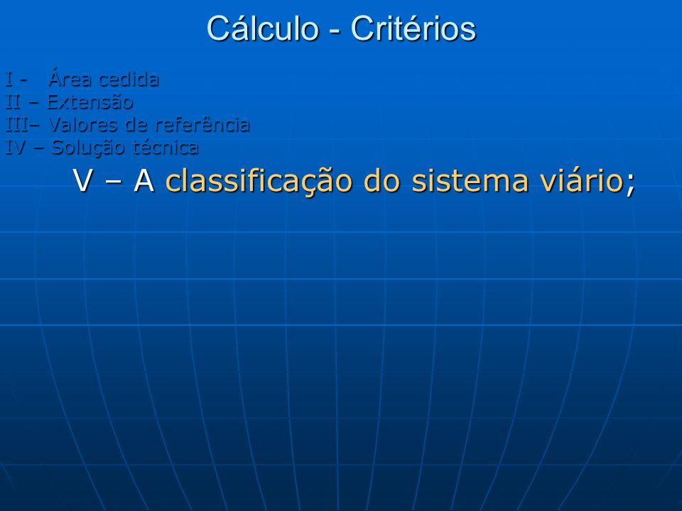 Cálculo - Critérios I - Área cedida II – Extensão III– Valores de referência IV – Solução técnica V – A classificação do sistema viário;
