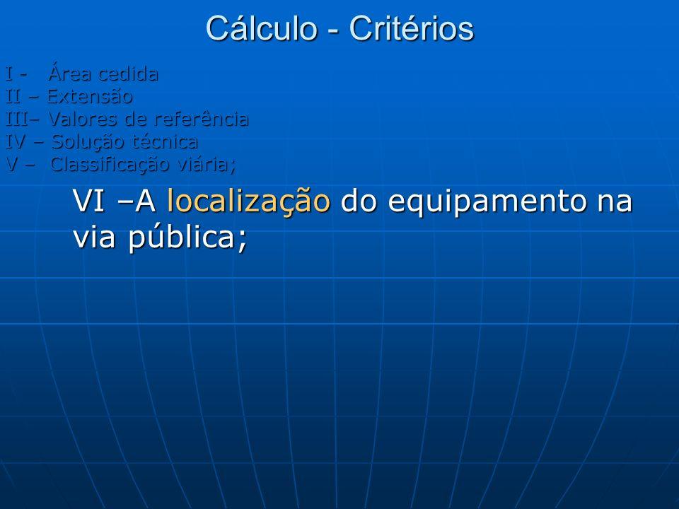 Cálculo - Critérios I - Área cedida II – Extensão III– Valores de referência IV – Solução técnica V – Classificação viária; VI –A localização do equip