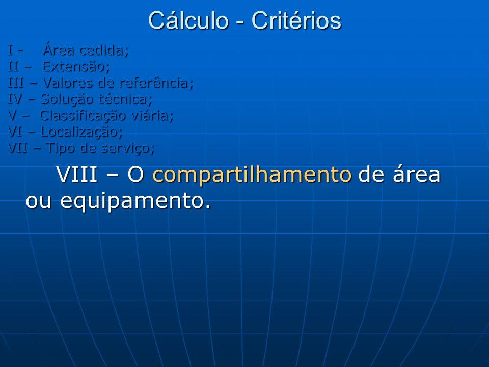 Cálculo - Critérios I - Área cedida; II – Extensão; III – Valores de referência; IV – Solução técnica; V – Classificação viária; VI – Localização; VII