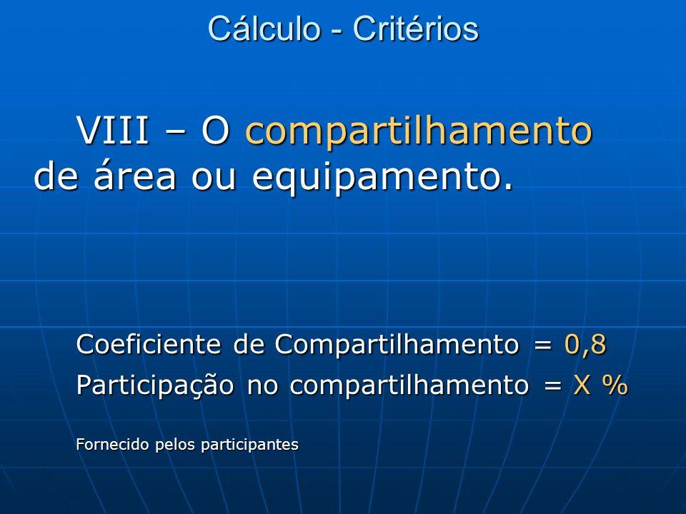 Cálculo - Critérios VIII – O compartilhamento de área ou equipamento. Coeficiente de Compartilhamento = 0,8 Participação no compartilhamento = X % For