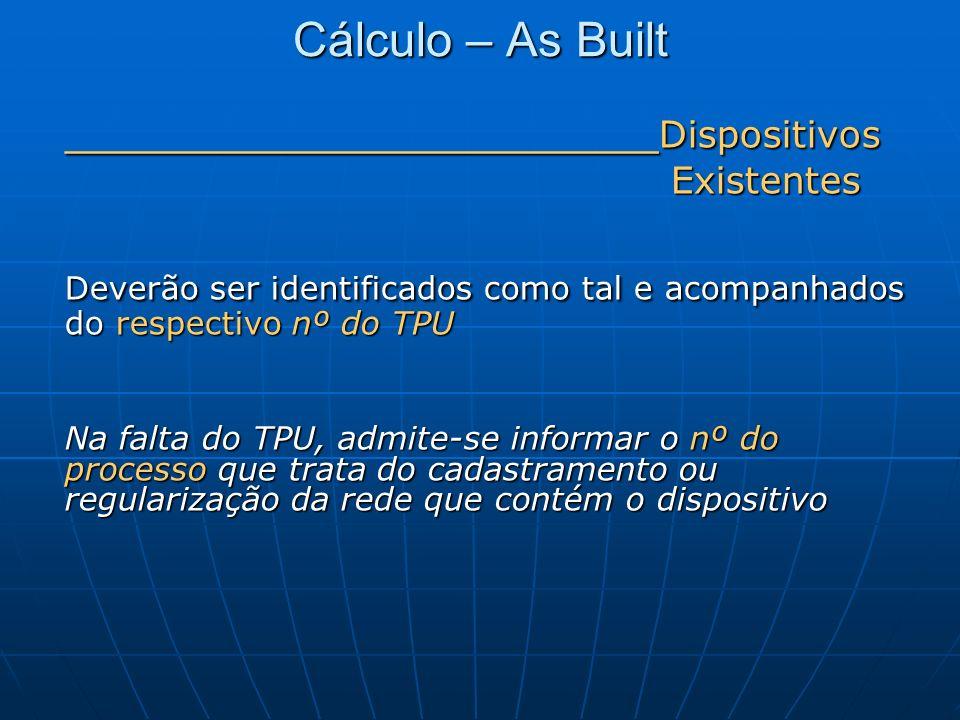Cálculo – As Built ______________________ Dispositivos Existentes Existentes Deverão ser identificados como tal e acompanhados do respectivo nº do TPU
